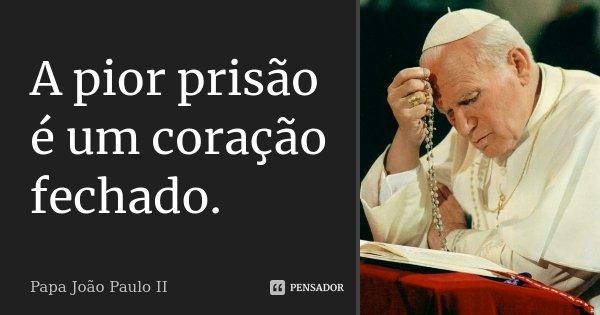 A Pior Prisão é Um Coração Fechado Papa João Paulo Ii