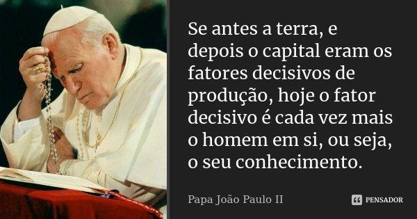 Se antes a terra, e depois o capital eram os fatores decisivos de produção, hoje o fator decisivo é cada vez mais o homem em si, ou seja, o seu conhecimento.... Frase de Papa João Paulo II.