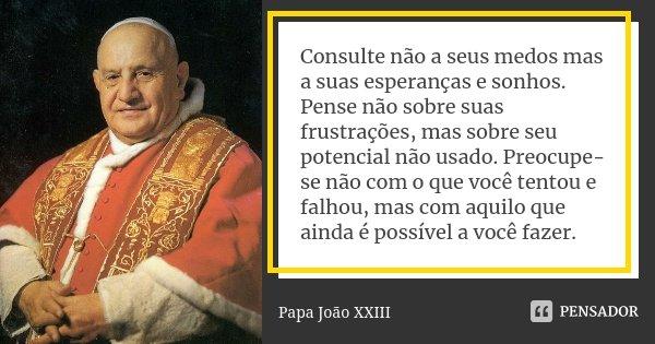 Consulte não a seus medos mas a suas esperanças e sonhos. Pense não sobre suas frustrações, mas sobre seu potencial não usado. Preocupe-se não com o que você te... Frase de Papa João XXIII.