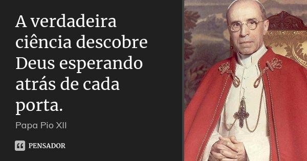 A verdadeira ciência descobre Deus esperando atrás de cada porta.... Frase de Papa Pio xII.