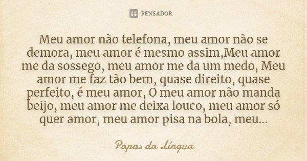 Meu amor não telefona, meu amor não se demora, meu amor é mesmo assim,Meu amor me da sossego, meu amor me da um medo, Meu amor me faz tão bem, quase direito, qu... Frase de Papas da língua.