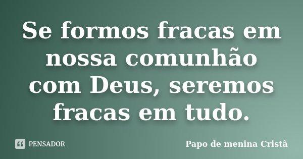 Se formos fracas em nossa comunhão com Deus, seremos fracas em tudo.... Frase de Papo de menina Cristã.