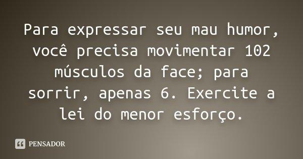 Para expressar seu mau humor, você precisa movimentar 102 músculos da face; para sorrir, apenas 6. Exercite a lei do menor esforço.... Frase de Desconhecido.