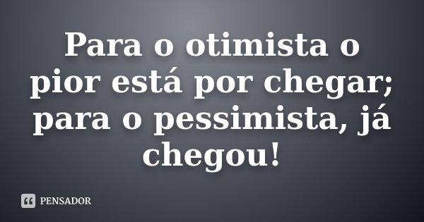 Para o otimista o pior está por chegar; para o pessimista, já chegou!... Frase de Desconhecido.
