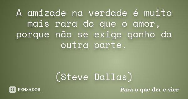 A amizade na verdade é muito mais rara do que o amor, porque não se exige ganho da outra parte. (Steve Dallas)... Frase de Para o que der e vier.