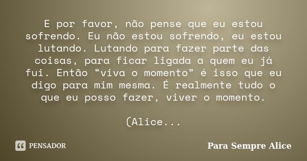 E por favor, não pense que eu estou sofrendo. Eu não estou sofrendo, eu estou lutando. Lutando para fazer parte das coisas, para ficar ligada a quem eu já fui. ... Frase de Para Sempre Alice.
