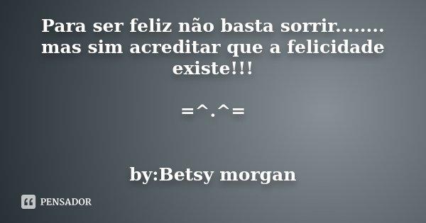 Para ser feliz não basta sorrir........ mas sim acreditar que a felicidade existe!!! =^.^= by:Betsy morgan... Frase de Desconhecido.