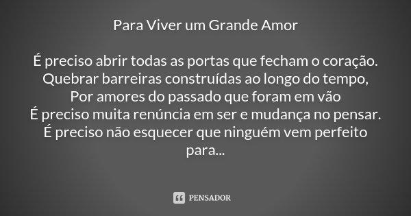 Para Viver um Grande Amor É preciso abrir todas as portas que fecham o coração. Quebrar barreiras construídas ao longo do tempo, Por amores do passado que foram... Frase de Desconhecido.