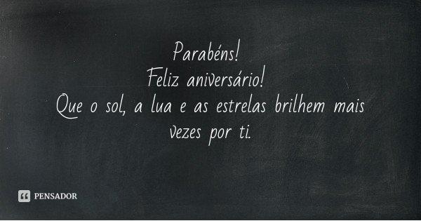 Parabéns! Feliz aniversário! Que o sol, a lua e as estrelas brilhem mais vezes por ti.... Frase de Desconhecido.