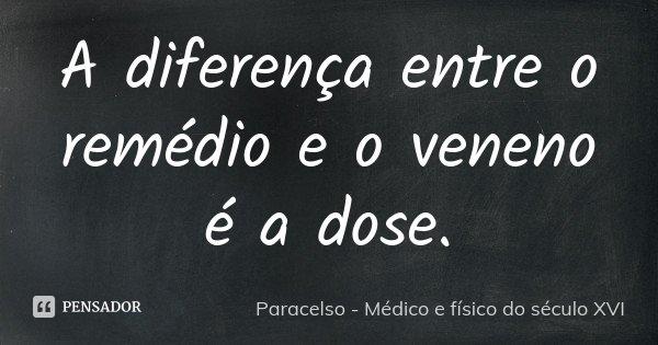 A diferença entre o remédio e o veneno... Paracelso - Médico e...