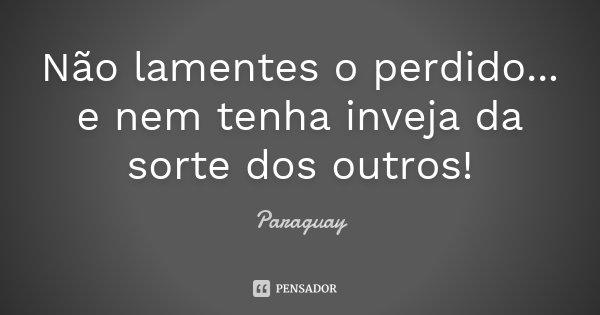 Não lamentes o perdido... e nem tenha inveja da sorte dos outros!... Frase de Paraguay.