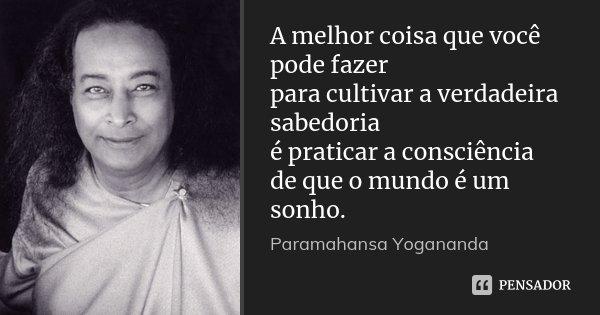 A melhor coisa que você pode fazer para cultivar a verdadeira sabedoria é praticar a consciência de que o mundo é um sonho.... Frase de Paramahansa Yogananda.