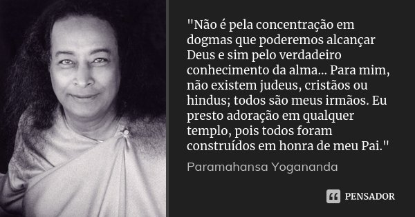 """""""Não é pela concentração em dogmas que poderemos alcançar Deus e sim pelo verdadeiro conhecimento da alma... Para mim, não existem judeus, cristãos ou hind... Frase de Paramahansa Yogananda."""