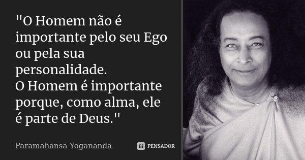 """""""O Homem não é importante pelo seu Ego ou pela sua personalidade. O Homem é importante porque, como alma, ele é parte de Deus.""""... Frase de Paramahansa Yogananda."""