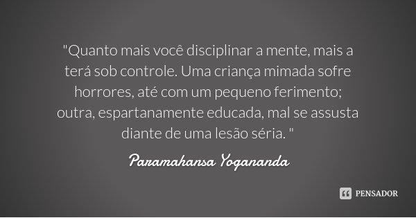 """""""Quanto mais você disciplinar a mente, mais a terá sob controle. Uma criança mimada sofre horrores, até com um pequeno ferimento; outra, espartanamente edu... Frase de Paramahansa Yogananda."""