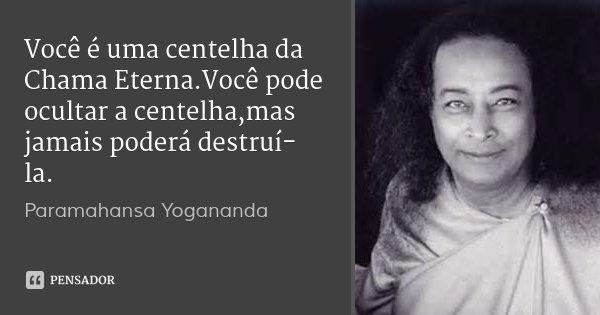 Você é uma centelha da Chama Eterna.Você pode ocultar a centelha,mas jamais poderá destruí-la.... Frase de Paramahansa Yogananda.