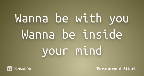 Wanna be with you Wanna be inside your mind... Frase de Paranormal Attack.