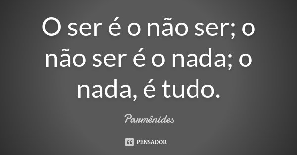 O ser é o não ser; o não ser é o nada; o nada, é tudo.... Frase de Parmênides.