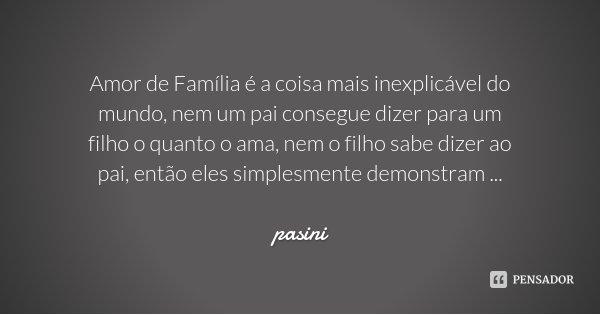 Amor de Família é a coisa mais inexplicável do mundo, nem um pai consegue dizer para um filho o quanto o ama, nem o filho sabe dizer ao pai, então eles simplesm... Frase de pasini.