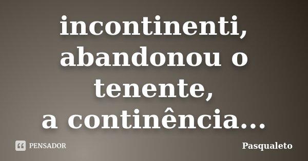 incontinenti, abandonou o tenente, a continência...... Frase de Pasqualeto.