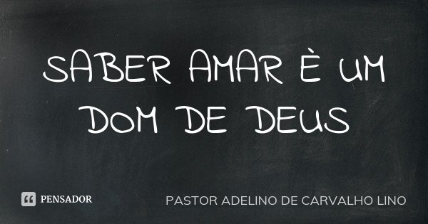 SABER AMAR È UM DOM DE DEUS... Frase de PASTOR ADELINO DE CARVALHO LINO.