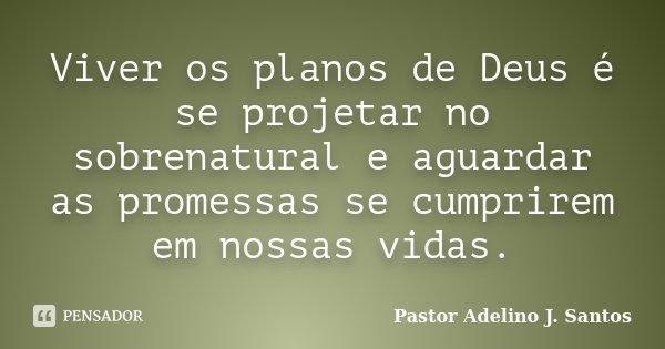 Viver os planos de Deus é se projetar no sobrenatural e aguardar as promessas se cumprirem em nossas vidas.... Frase de pastor Adelino J. Santos.