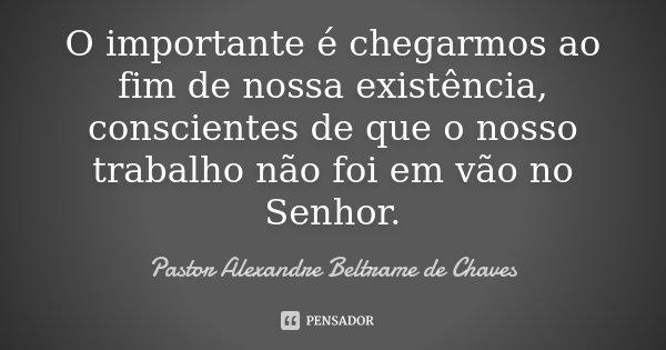 O importante é chegarmos ao fim de nossa existência, conscientes de que o nosso trabalho não foi em vão no Senhor.... Frase de Pastor Alexandre Beltrame de Chaves.