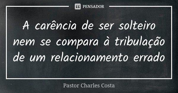 A carência de ser solteiro nem se compara à tribulação de um relacionamento errado... Frase de Pastor Charles Costa.