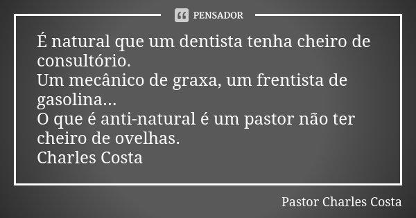 É natural que um dentista tenha cheiro de consultório. Um mecânico de graxa, um frentista de gasolina... O que é anti-natural é um pastor não ter cheiro de ovel... Frase de Pastor Charles Costa.