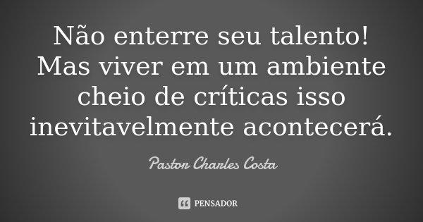 Não enterre seu talento! Mas viver em um ambiente cheio de críticas isso inevitavelmente acontecerá.... Frase de Pastor Charles Costa.