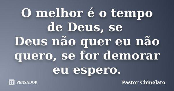 O melhor é o tempo de Deus, se Deus não quer eu não quero, se for demorar eu espero.... Frase de Pastor Chinelato.