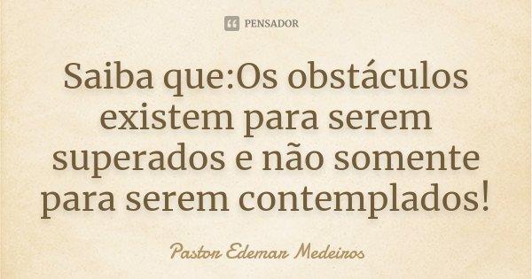 Saiba que:Os obstáculos existem para serem superados e não somente para serem contemplados!... Frase de Pastor Edemar Medeiros.