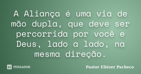 A Aliança é uma via de mão dupla, que deve ser percorrida por você e Deus, lado a lado, na mesma direção.... Frase de Pastor Eliézer Pacheco.
