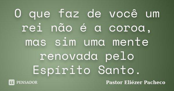 O que faz de você um rei não é a coroa, mas sim uma mente renovada pelo Espírito Santo.... Frase de Pastor Eliézer Pacheco.