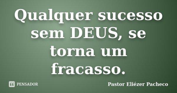 Qualquer sucesso sem DEUS, se torna um fracasso.... Frase de Pastor Eliézer Pacheco.