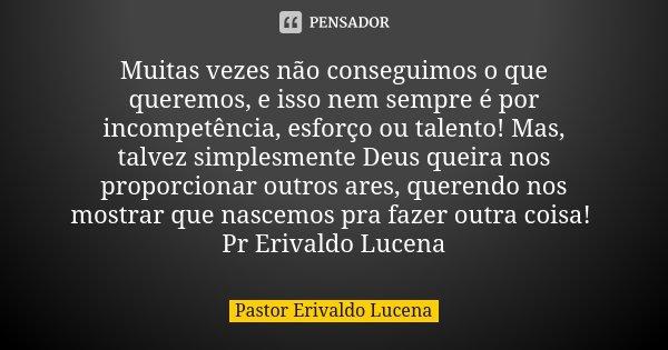 Muitas vezes não conseguimos o que queremos, e isso nem sempre é por incompetência, esforço ou talento! Mas, talvez simplesmente Deus queira nos proporcionar ou... Frase de Pastor Erivaldo Lucena.