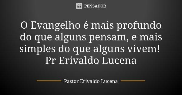 O Evangelho é mais profundo do que alguns pensam, e mais simples do que alguns vivem! Pr Erivaldo Lucena... Frase de Pastor Erivaldo Lucena.
