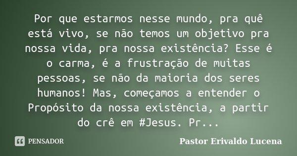 Por que estarmos nesse mundo, pra quê está vivo, se não temos um objetivo pra nossa vida, pra nossa existência? Esse é o carma, é a frustração de muitas pessoas... Frase de Pastor Erivaldo Lucena.
