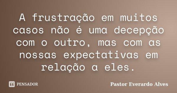 A frustração em muitos casos não é uma decepção com o outro, mas com as nossas expectativas em relação a eles.... Frase de Pastor Everardo Alves.