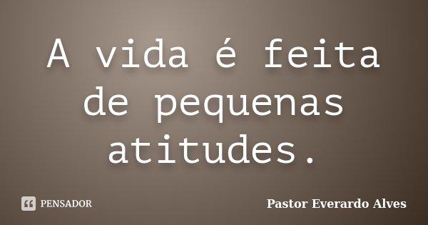 A vida é feita de pequenas atitudes.... Frase de Pastor Everardo Alves.