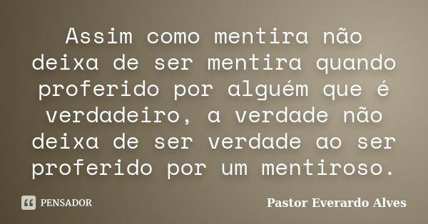 Assim como mentira não deixa de ser mentira quando proferido por alguém que é verdadeiro, a verdade não deixa de ser verdade ao ser proferido por um mentiroso.... Frase de Pastor Everardo Alves.