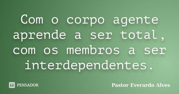 Com o corpo agente aprende a ser total, com os membros a ser interdependentes.... Frase de Pastor Everardo Alves.