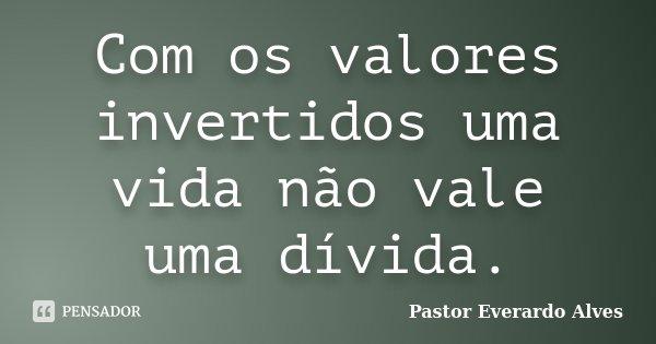 Com os valores invertidos uma vida não vale uma dívida.... Frase de Pastor Everardo Alves.