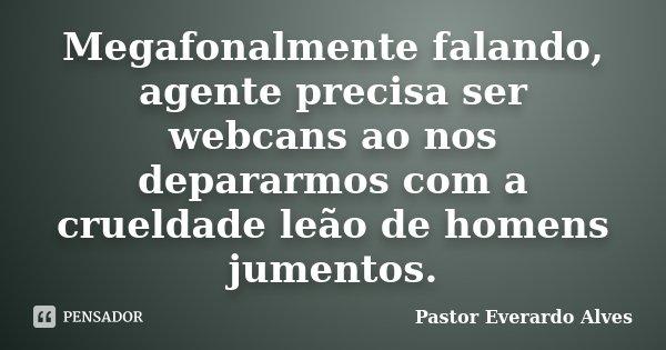 Megafonalmente falando, agente precisa ser webcans ao nos depararmos com a crueldade leão de homens jumentos.... Frase de Pastor Everardo Alves.