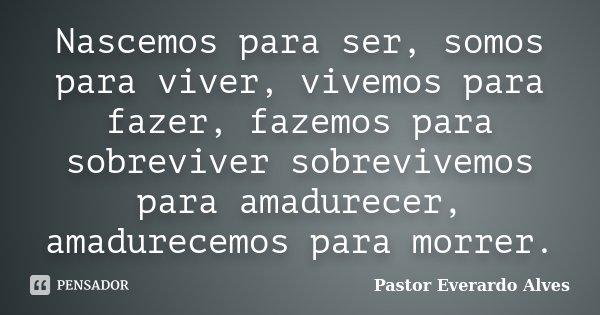 Nascemos para ser, somos para viver, vivemos para fazer, fazemos para sobreviver sobrevivemos para amadurecer, amadurecemos para morrer.... Frase de Pastor Everardo Alves.