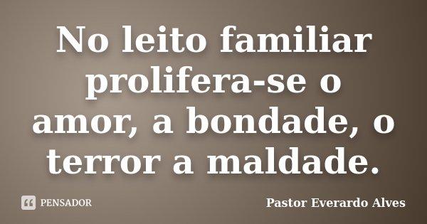 No leito familiar prolifera-se o amor, a bondade, o terror a maldade.... Frase de Pastor Everardo Alves.