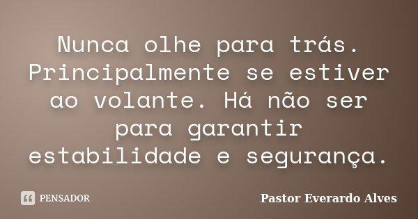 Nunca olhe para trás. Principalmente se estiver ao volante. Há não ser para garantir estabilidade e segurança.... Frase de Pastor Everardo Alves.