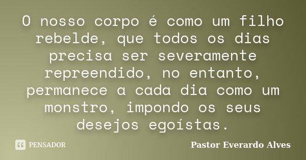 O nosso corpo é como um filho rebelde, que todos os dias precisa ser severamente repreendido, no entanto, permanece a cada dia como um monstro, impondo os seus ... Frase de Pastor Everardo Alves.
