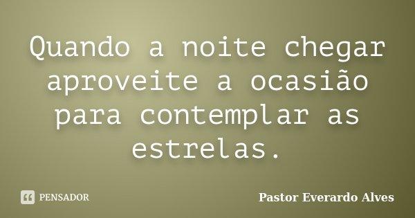 Quando a noite chegar aproveite a ocasião para contemplar as estrelas.... Frase de Pastor Everardo Alves.