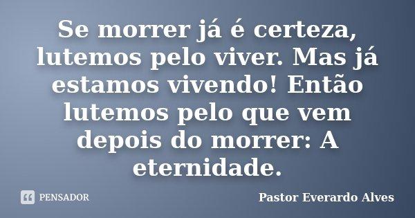 Se morrer já é certeza, lutemos pelo viver. Mas já estamos vivendo! Então lutemos pelo que vem depois do morrer: A eternidade.... Frase de Pastor Everardo Alves.